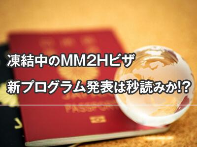 凍結中のMM2Hビザの新しいプログラム発表は秒読みか!?