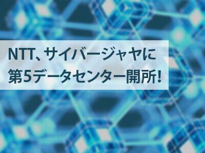 NTTグループがサイバージャヤ第5データセンターを開所!